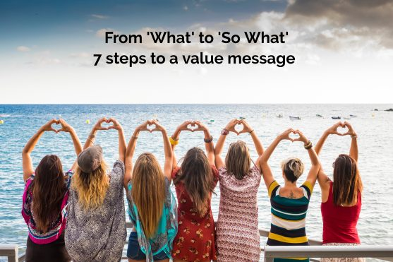 From 'what' to 'so what' – 7 steps to building a value message